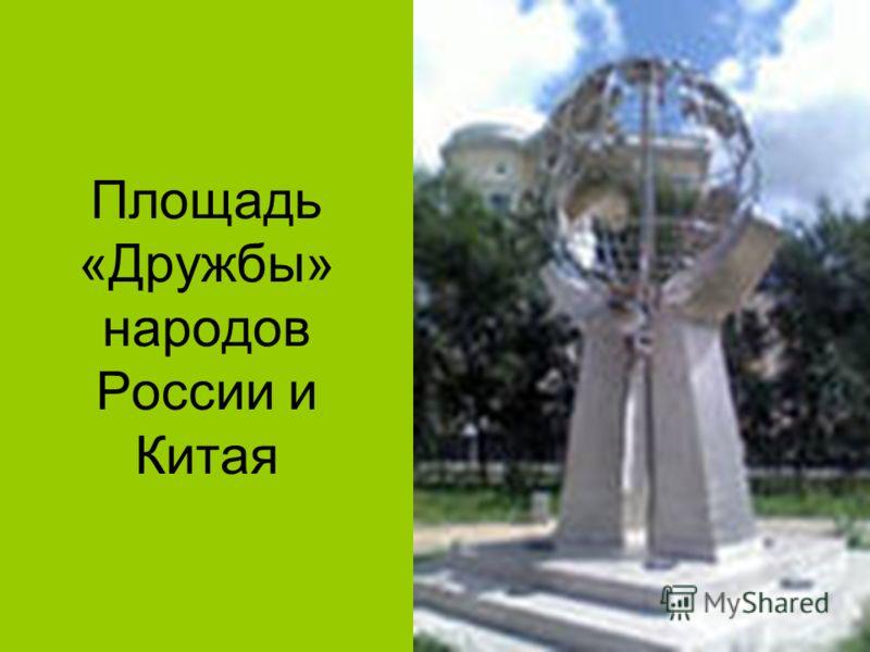 Площадь «Дружбы» народов России и Китая