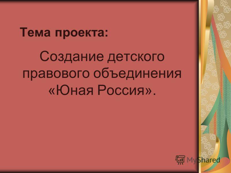 Тема проекта: Создание детского правового объединения «Юная Россия».