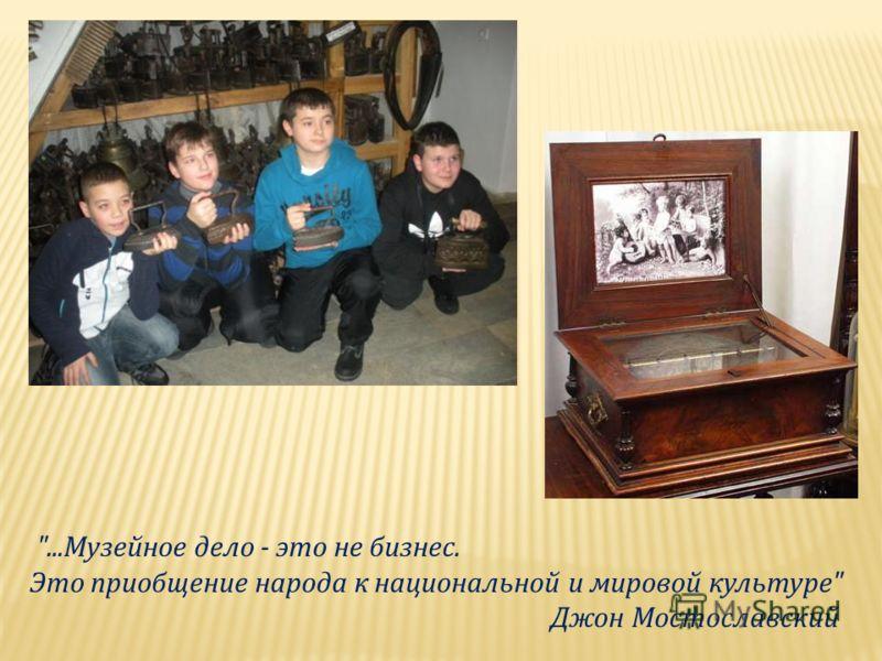 ...Музейное дело - это не бизнес. Это приобщение народа к национальной и мировой культуре Джон Мостославский