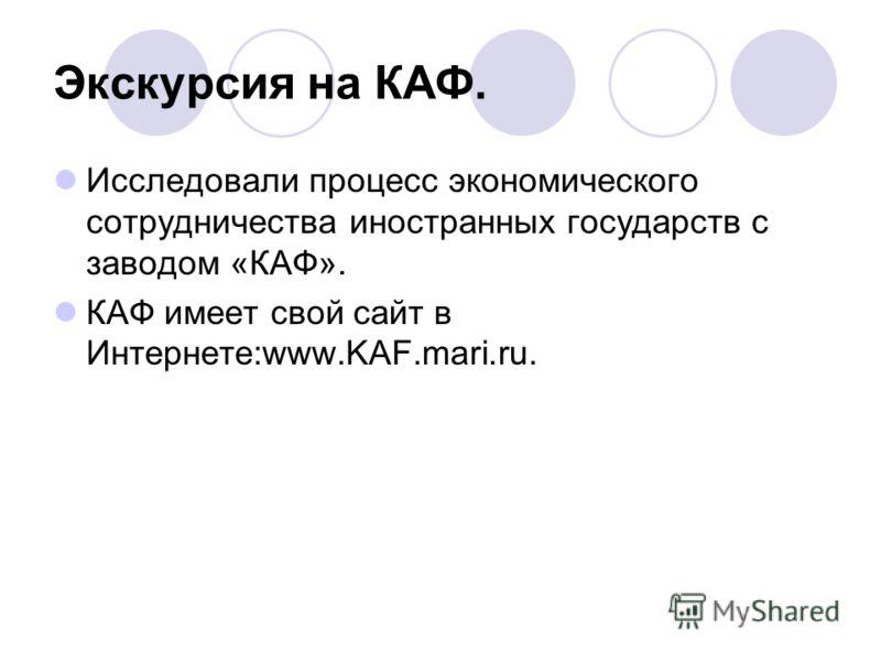 Экскурсия на КАФ. Исследовали процесс экономического сотрудничества иностранных государств с заводом «КАФ». КАФ имеет свой сайт в Интернете:www.KAF.mari.ru.