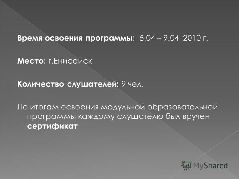 Время освоения программы: 5.04 – 9.04 2010 г. Место: г.Енисейск Количество слушателей: 9 чел. По итогам освоения модульной образовательной программы каждому слушателю был вручен сертификат