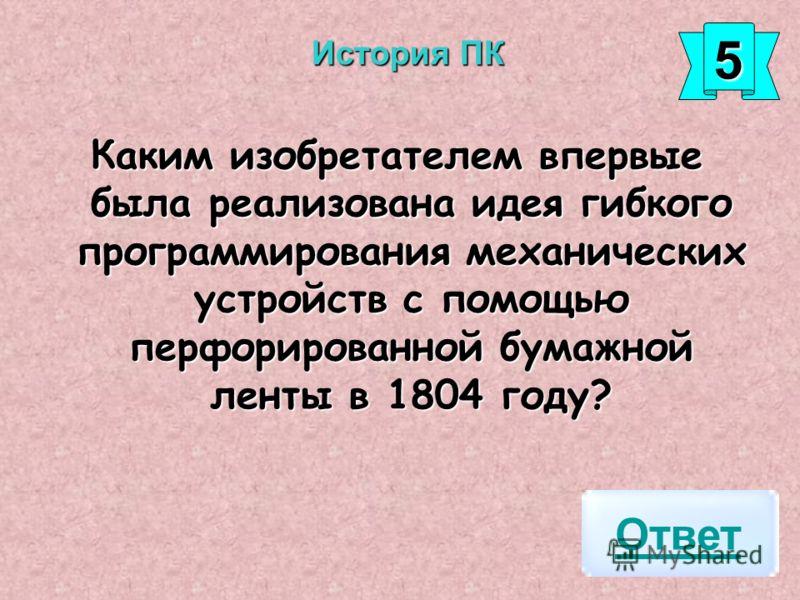 Каким изобретателем впервые была реализована идея гибкого программирования механических устройств с помощью перфорированной бумажной ленты в 1804 году? Ответ 5555 История ПК