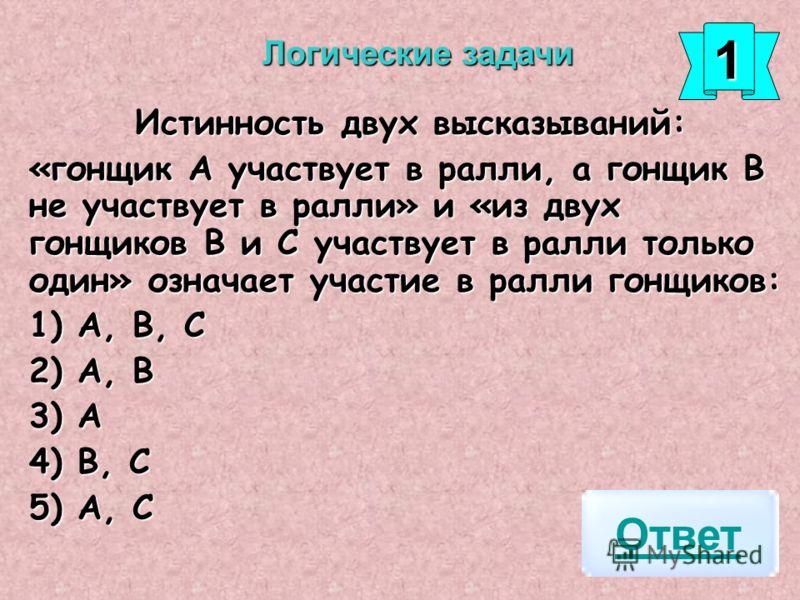 Истинность двух высказываний: «гонщик А участвует в ралли, а гонщик В не участвует в ралли» и «из двух гонщиков В и С участвует в ралли только один» означает участие в ралли гонщиков: 1) А, В, С 2) А, В 3) А 4) В, С 5) А, С Ответ Логические задачи 11