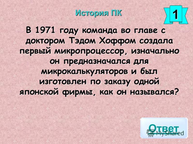 В 1971 году команда во главе с доктором Тэдом Хоффом создала первый микропроцессор, изначально он предназначался для микрокалькуляторов и был изготовлен по заказу одной японской фирмы, как он назывался? Ответ 1111 История ПК