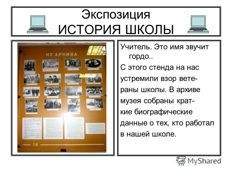 Экспозиция ИСТОРИЯ ШКОЛЫ Учитель. Это имя звучит гордо.. С этого стенда на нас устремили взор вете- раны школы. В архиве музея собраны крат- кие биографические данные о тех, кто работал в нашей школе.
