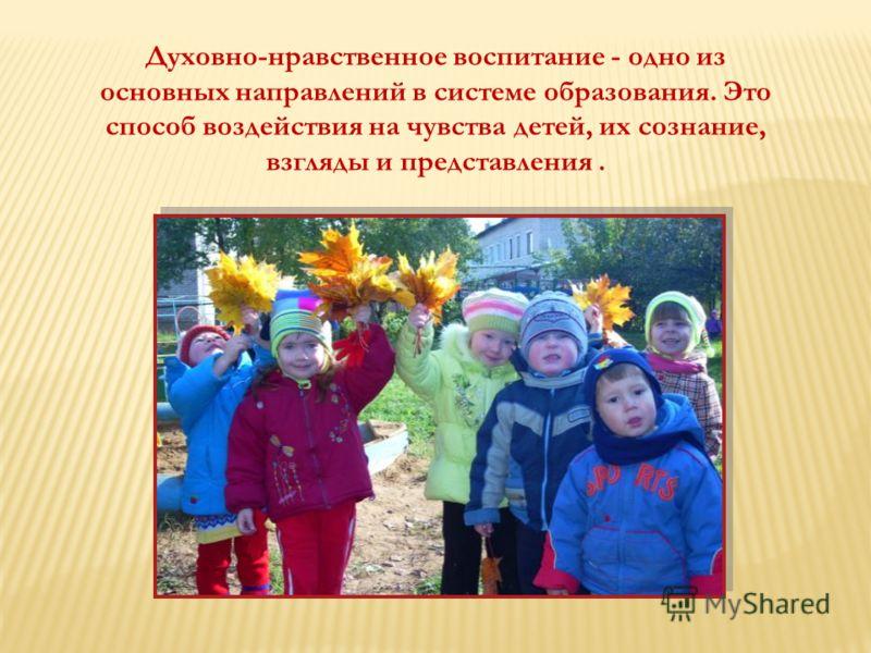 ВОСПИТЫВАТЬ ЧЕЛОВЕКА – Духовно-нравственное воспитание - одно из основных направлений в системе образования. Это способ воздействия на чувства детей, их сознание, взгляды и представления.
