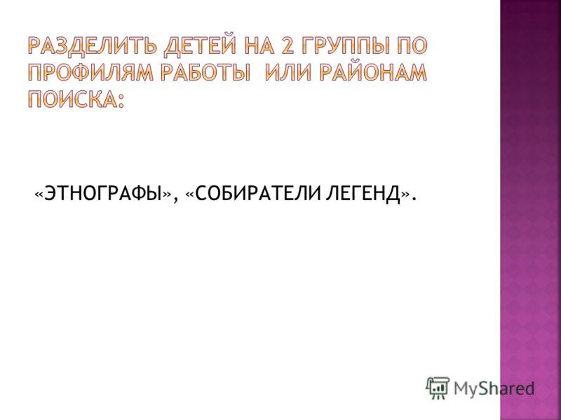 «ЭТНОГРАФЫ», «СОБИРАТЕЛИ ЛЕГЕНД».
