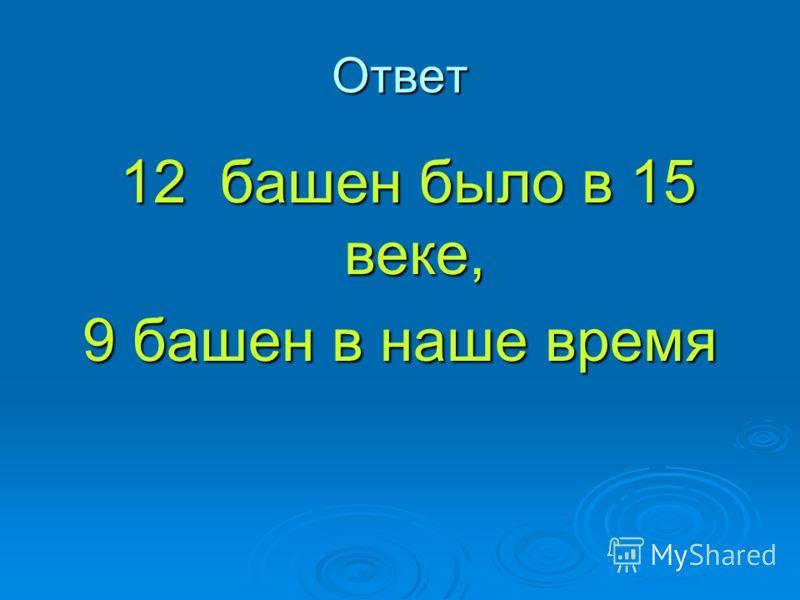 Ответ 12 башен было в 15 веке, 12 башен было в 15 веке, 9 башен в наше время