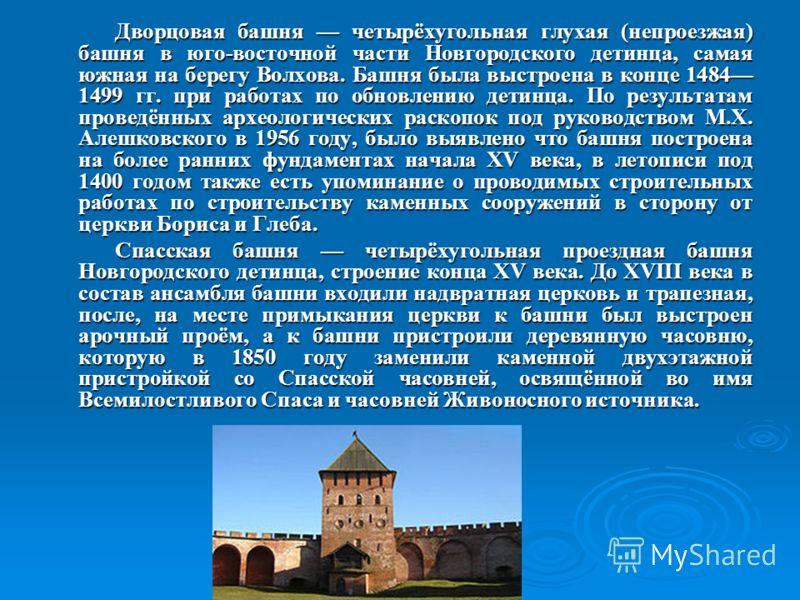 Дворцовая башня четырёхугольная глухая (непроезжая) башня в юго-восточной части Новгородского детинца, самая южная на берегу Волхова. Башня была выстроена в конце 1484 1499 гг. при работах по обновлению детинца. По результатам проведённых археологиче
