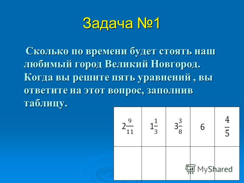 Задача 1 Сколько по времени будет стоять наш любимый город Великий Новгород. Когда вы решите пять уравнений, вы ответите на этот вопрос, заполнив таблицу. Сколько по времени будет стоять наш любимый город Великий Новгород. Когда вы решите пять уравне