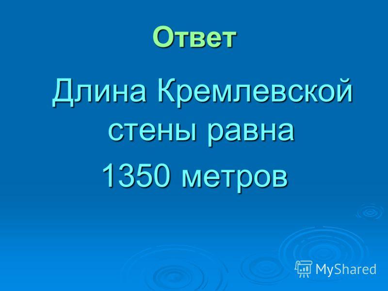 Ответ Длина Кремлевской стены равна Длина Кремлевской стены равна 1350 метров