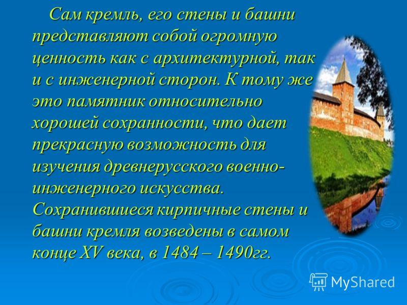 Сам кремль, его стены и башни представляют собой огромную ценность как с архитектурной, так и с инженерной сторон. К тому же это памятник относительно хорошей сохранности, что дает прекрасную возможность для изучения древнерусского военно- инженерног