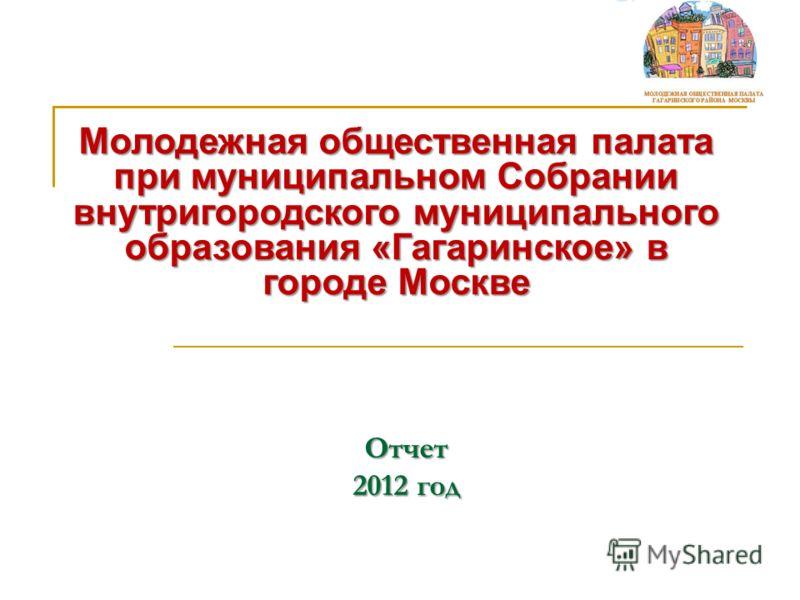 Отчет 2012 год Молодежная общественная палата при муниципальном Собрании внутригородского муниципального образования «Гагаринское» в городе Москве