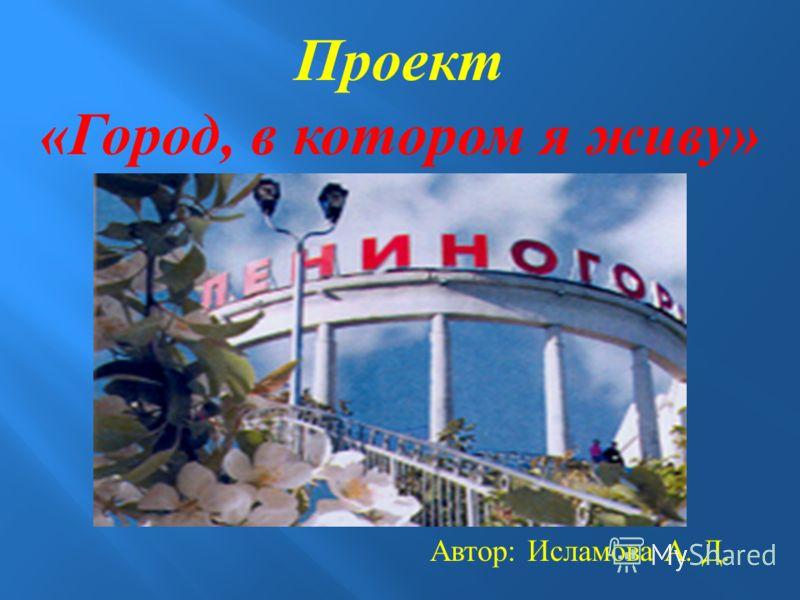 Проект «Город, в котором я живу» Автор: Исламова А. Д.