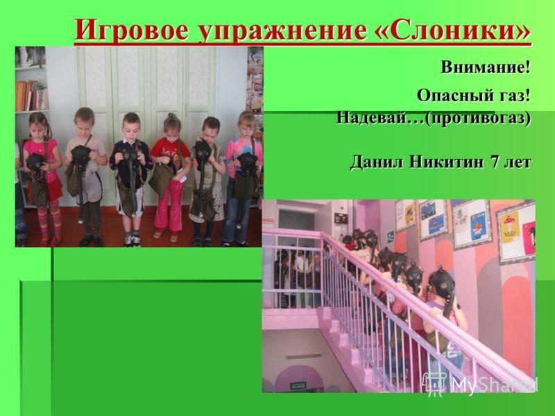Игровое упражнение «Слоники» Внимание! Опасный газ! Надевай…(противогаз) Данил Никитин 7 лет