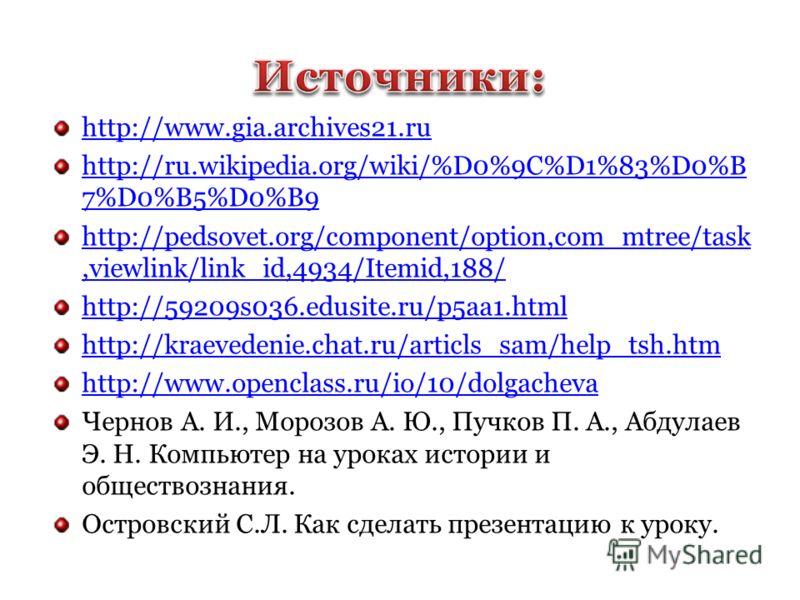 http://www.gia.archives21.ru http://ru.wikipedia.org/wiki/%D0%9C%D1%83%D0%B 7%D0%B5%D0%B9 http://pedsovet.org/component/option,com_mtree/task,viewlink/link_id,4934/Itemid,188/ http://59209s036.edusite.ru/p5aa1.html http://kraevedenie.chat.ru/articls_