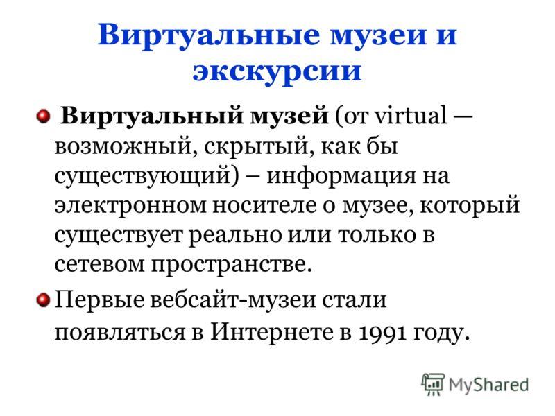 Виртуальные музеи и экскурсии Виртуальный музей (от virtual возможный, скрытый, как бы существующий) – информация на электронном носителе о музее, который существует реально или только в сетевом пространстве. Первые вебсайт-музеи стали появляться в И