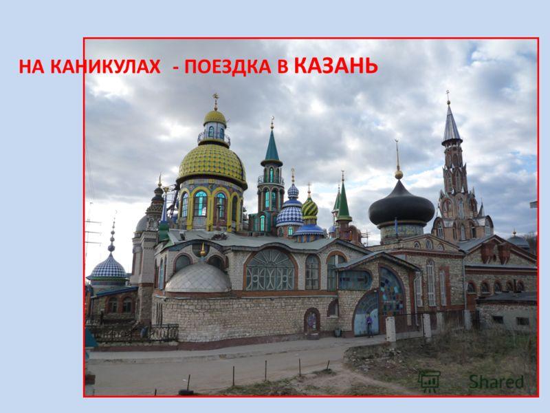НА КАНИКУЛАХ - ПОЕЗДКА В КАЗАНЬ