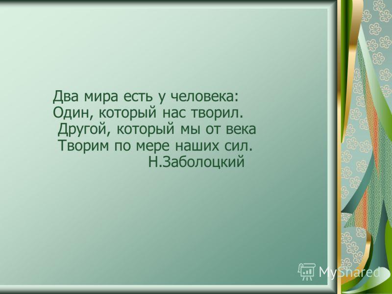 Два мира есть у человека: Один, который нас творил. Другой, который мы от века Творим по мере наших сил. Н.Заболоцкий