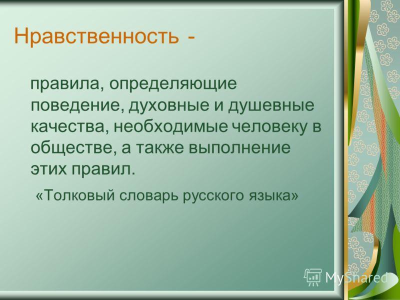 Нравственность - правила, определяющие поведение, духовные и душевные качества, необходимые человеку в обществе, а также выполнение этих правил. «Толковый словарь русского языка»