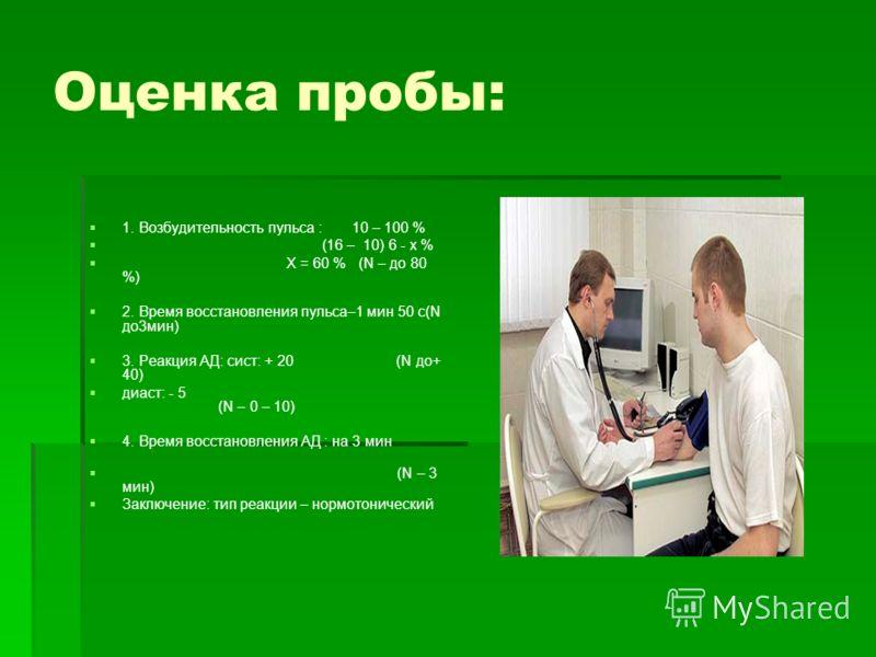 Оценка пробы: 1. Возбудительность пульса : 10 – 100 % (16 – 10) 6 - х % Х = 60 % (N – до 80 %) 2. Время восстановления пульса–1 мин 50 с(N до3мин) 3. Реакция АД: сист: + 20 (N до+ 40) диаст: - 5 (N – 0 – 10) 4. Время восстановления АД : на 3 мин (N –