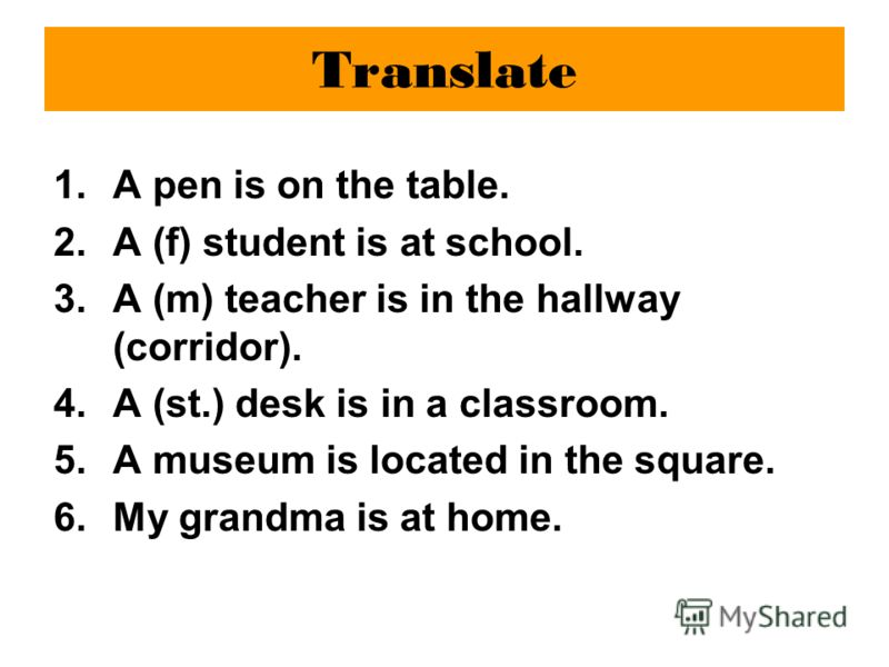 Translate 1.A pen is on the table. 2.A (f) student is at school. 3.A (m) teacher is in the hallway (corridor). 4.A (st.) desk is in a classroom. 5.A museum is located in the square. 6.My grandma is at home.