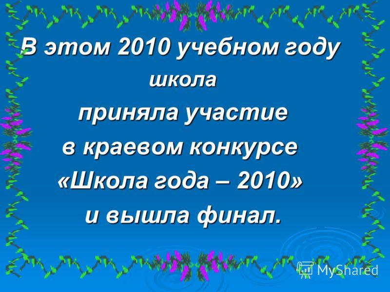 В этом 2010 учебном году школа школа приняла участие приняла участие в краевом конкурсе «Школа года – 2010» и вышла финал. и вышла финал.