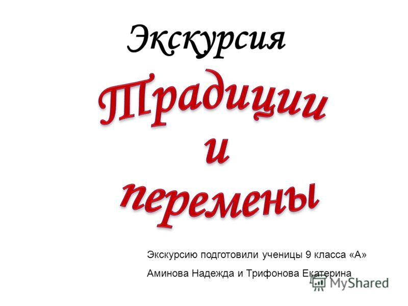 Экскурсия Экскурсию подготовили ученицы 9 класса «А» Аминова Надежда и Трифонова Екатерина