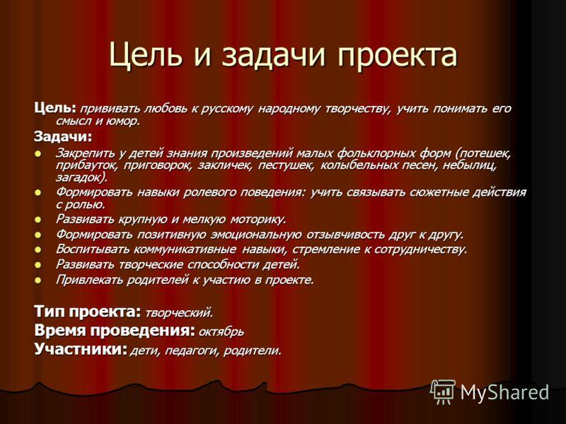 Цель и задачи проекта Цель: прививать любовь к русскому народному творчеству, учить понимать его смысл и юмор. Задачи: Закрепить у детей знания произведений малых фольклорных форм (потешек, прибауток, приговорок, закличек, пестушек, колыбельных песен