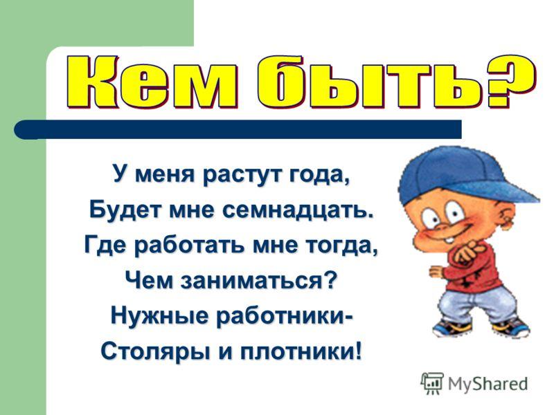 У меня растут года, Будет мне семнадцать. Где работать мне тогда, Чем заниматься? Нужные работники- Столяры и плотники!
