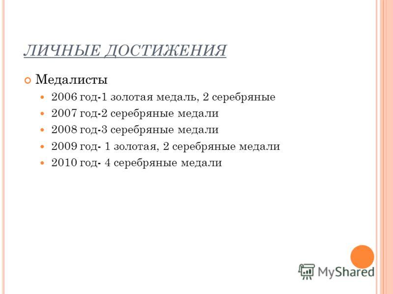 ЛИЧНЫЕ ДОСТИЖЕНИЯ Медалисты 2006 год-1 золотая медаль, 2 серебряные 2007 год-2 серебряные медали 2008 год-3 серебряные медали 2009 год- 1 золотая, 2 серебряные медали 2010 год- 4 серебряные медали