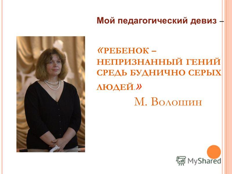 Мой педагогический девиз – « РЕБЕНОК – НЕПРИЗНАННЫЙ ГЕНИЙ СРЕДЬ БУДНИЧНО СЕРЫХ ЛЮДЕЙ. » М. Волошин