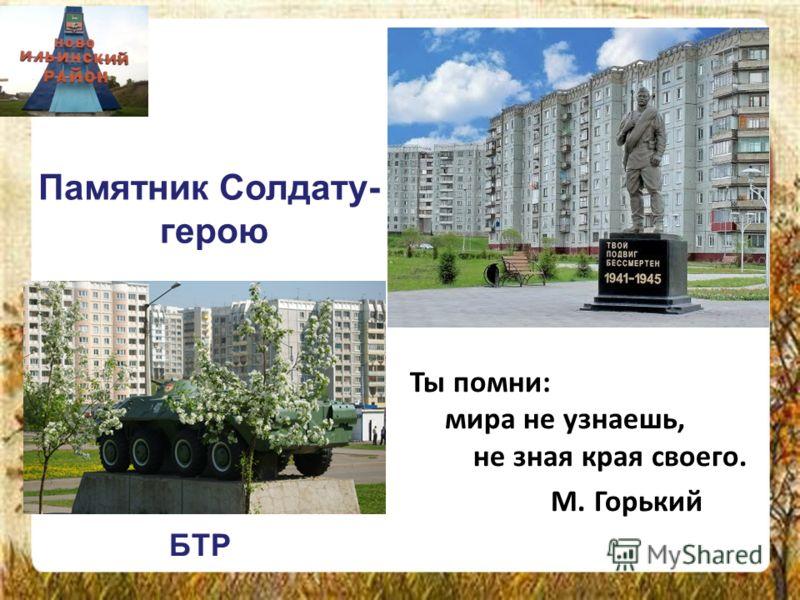 Ты помни: мира не узнаешь, не зная края своего. М. Горький БТР Памятник Солдату- герою