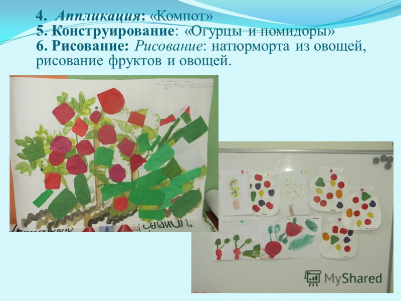 4. Аппликация: «Компот» 5. Конструирование: «Огурцы и помидоры» 6. Рисование: Рисование: натюрморта из овощей, рисование фруктов и овощей.
