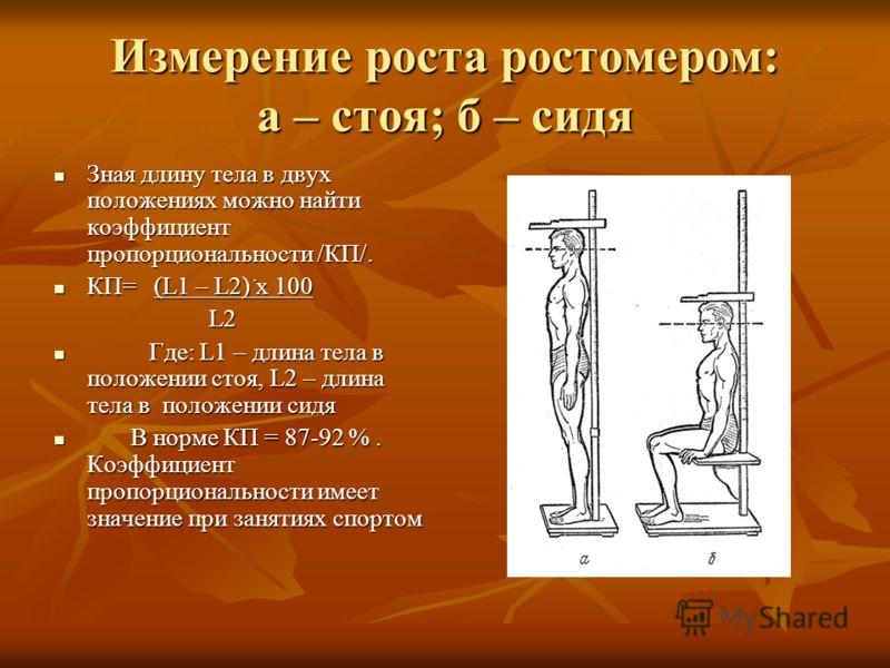 Измерение роста ростомером: а – стоя; б – сидя Зная длину тела в двух положениях можно найти коэффициент пропорциональности /КП/. Зная длину тела в двух положениях можно найти коэффициент пропорциональности /КП/. КП= (L1 – L2) ۠х 100 КП= (L1 – L2) ۠х