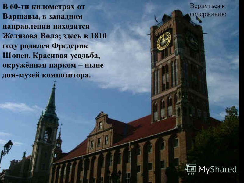 Вернуться к содержанию В 60-ти километрах от Варшавы, в западном направлении находится Желязова Вола; здесь в 1810 году родился Фредерик Шопен. Красивая усадьба, окружённая парком – ныне дом-музей композитора.
