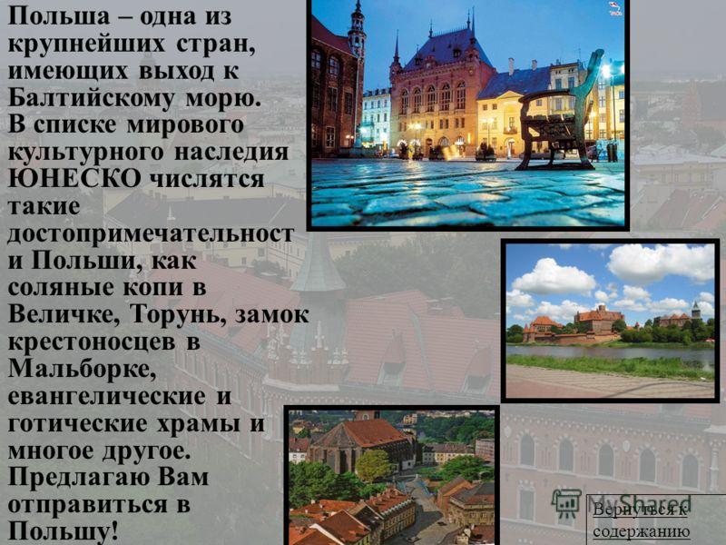 Польша – одна из крупнейших стран, имеющих выход к Балтийскому морю. В списке мирового культурного наследия ЮНЕСКО числятся такие достопримечательност и Польши, как соляные копи в Величке, Торунь, замок крестоносцев в Мальборке, евангелические и готи