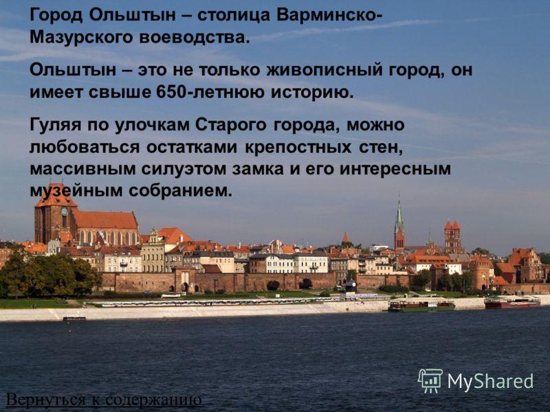 Город Ольштын – столица Варминско- Мазурского воеводства. Ольштын – это не только живописный город, он имеет свыше 650-летнюю историю. Гуляя по улочкам Старого города, можно любоваться остатками крепостных стен, массивным силуэтом замка и его интерес