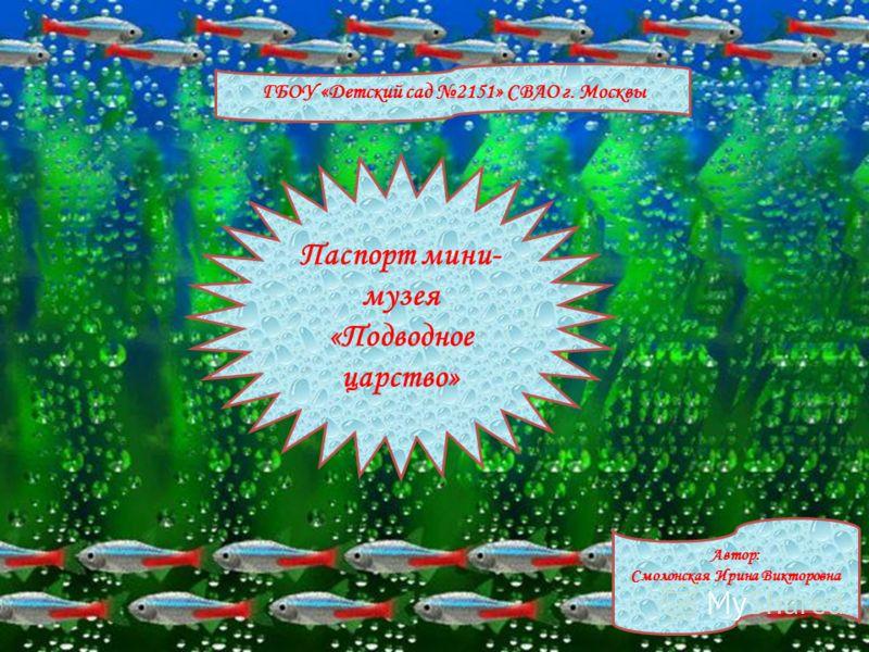 ГБОУ «Детский сад 2151» СВАО г. Москвы Автор: Смолонская Ирина Викторовна Паспорт мини- музея «Подводное царство»