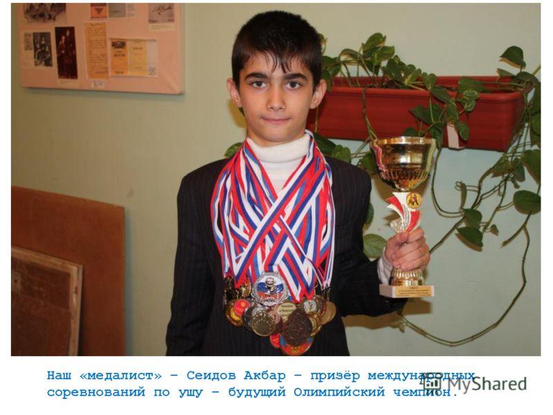 Наш «медалист» – Сеидов Акбар – призёр международных соревнований по ушу – будущий Олимпийский чемпион.