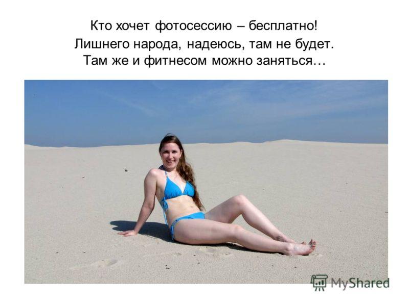 Кто хочет фотосессию – бесплатно! Лишнего народа, надеюсь, там не будет. Там же и фитнесом можно заняться…