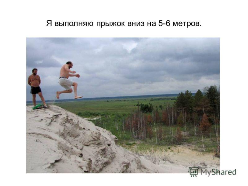 Я выполняю прыжок вниз на 5-6 метров.