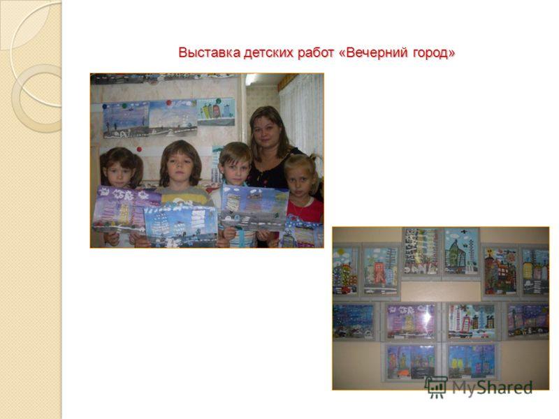 Выставкадетских работ «Вечерний город» Выставка детских работ «Вечерний город»
