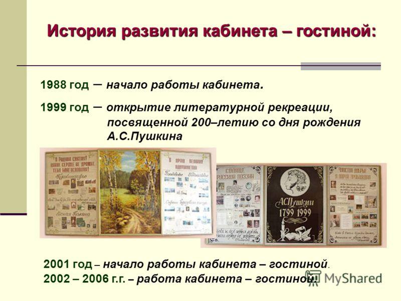 1988 год – начало работы кабинета. 1999 год – открытие литературной рекреации, посвященной 200–летию со дня рождения А.С.Пушкина 2001 год – начало работы кабинета – гостиной. 2002 – 2006 г.г. – работа кабинета – гостиной. История развития кабинета –