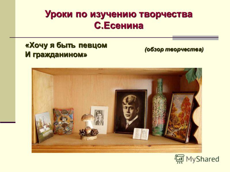 «Хочу я быть певцом И гражданином» Уроки по изучению творчества С.Есенина (обзор творчества)