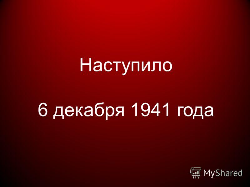 Наступило 6 декабря 1941 года