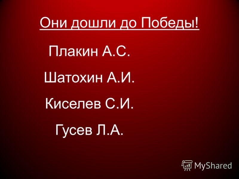 Они дошли до Победы! Плакин А.С. Шатохин А.И. Киселев С.И. Гусев Л.А.