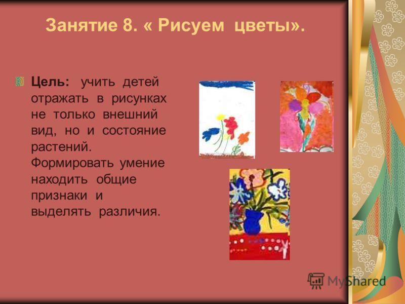 Занятие 8. « Рисуем цветы». Цель: учить детей отражать в рисунках не только внешний вид, но и состояние растений. Формировать умение находить общие признаки и выделять различия.