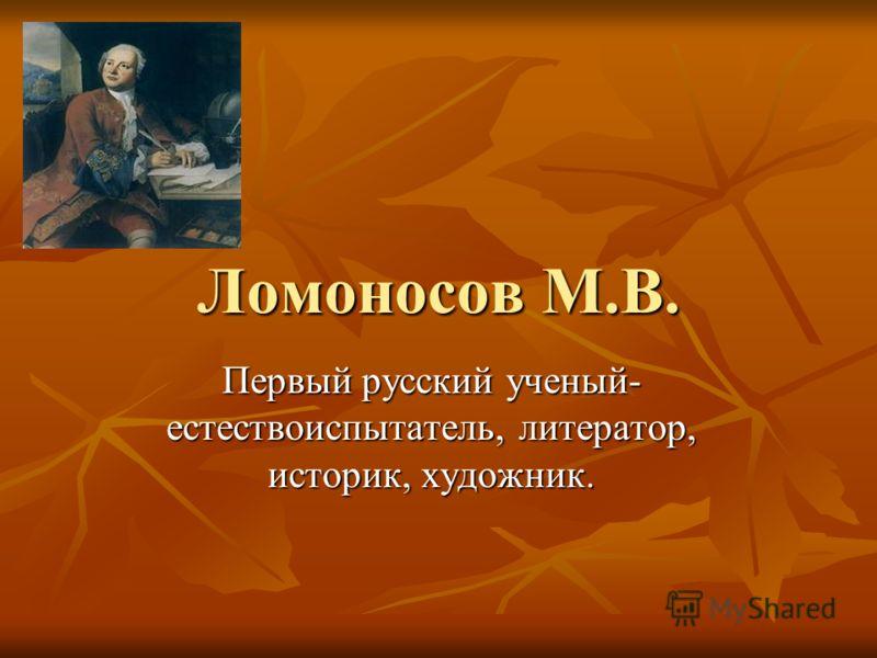 Ломоносов М.В. Первый русский ученый- естествоиспытатель, литератор, историк, художник.