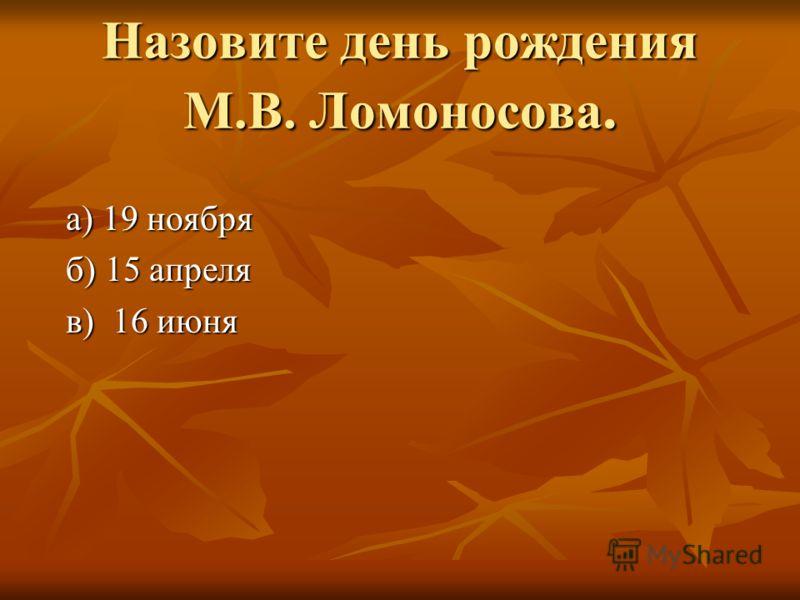 Назовите день рождения М.В. Ломоносова. а) 19 ноября а) 19 ноября б) 15 апреля б) 15 апреля в) 16 июня в) 16 июня